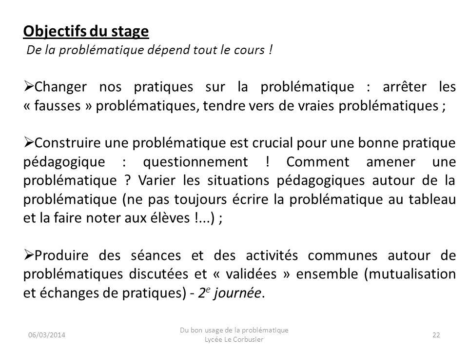 06/03/2014 Du bon usage de la problématique Lycée Le Corbusier 22 Objectifs du stage De la problématique dépend tout le cours ! Changer nos pratiques
