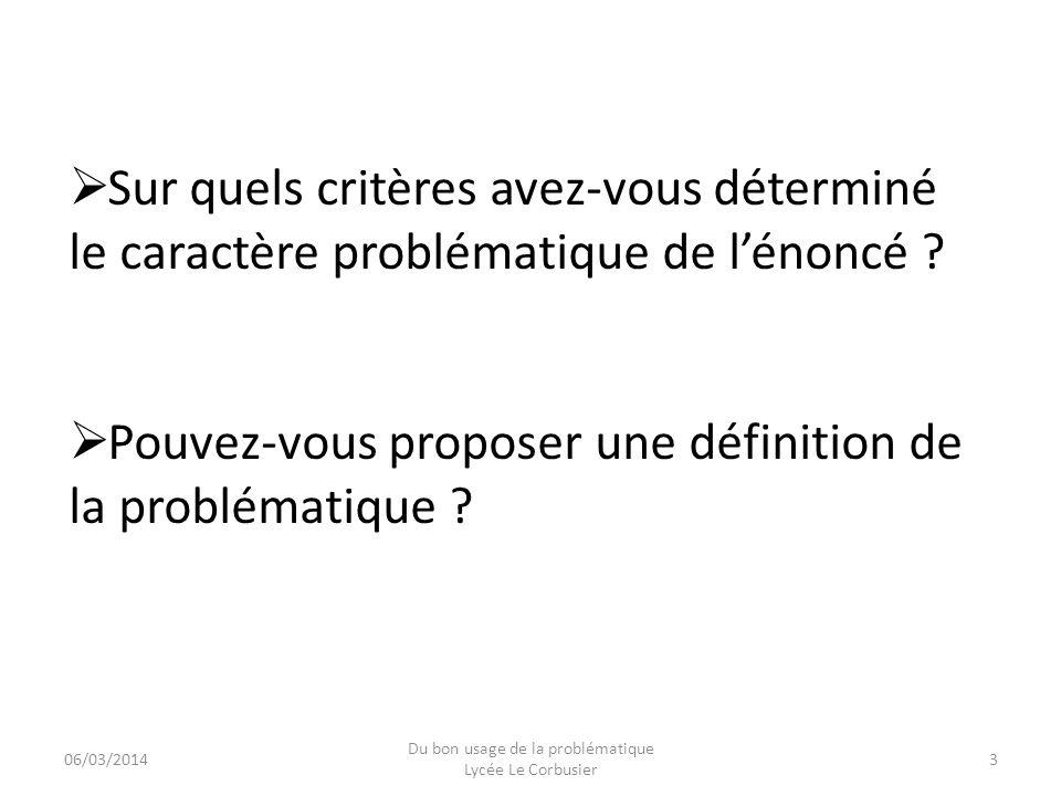 06/03/2014 Du bon usage de la problématique Lycée Le Corbusier 3 Sur quels critères avez-vous déterminé le caractère problématique de lénoncé ? Pouvez