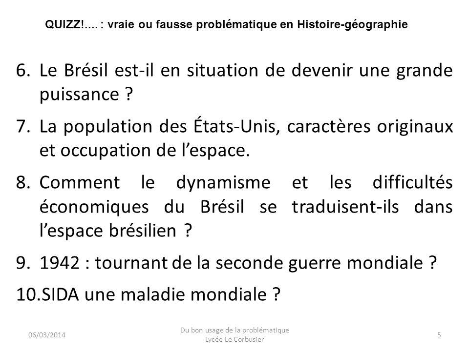 06/03/2014 Du bon usage de la problématique Lycée Le Corbusier 5 QUIZZ!.... : vraie ou fausse problématique en Histoire-géographie 6.Le Brésil est-il