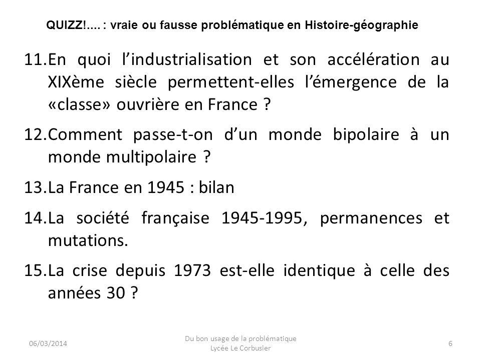 06/03/2014 Du bon usage de la problématique Lycée Le Corbusier 6 QUIZZ!.... : vraie ou fausse problématique en Histoire-géographie 11.En quoi lindustr
