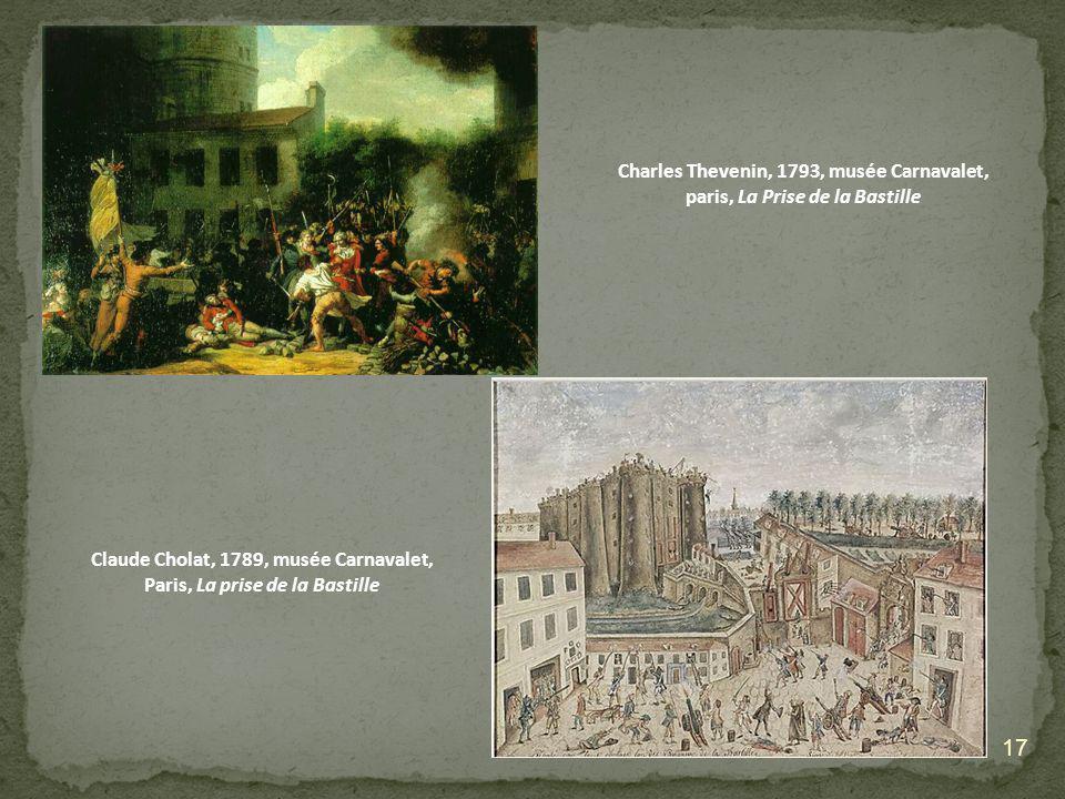 17 Charles Thevenin, 1793, musée Carnavalet, paris, La Prise de la Bastille Claude Cholat, 1789, musée Carnavalet, Paris, La prise de la Bastille