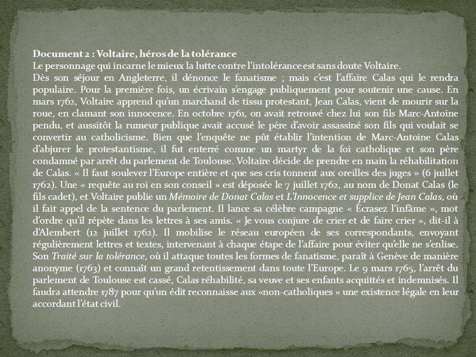 Document 2 : Voltaire, héros de la tolérance Le personnage qui incarne le mieux la lutte contre lintolérance est sans doute Voltaire. Dès son séjour e