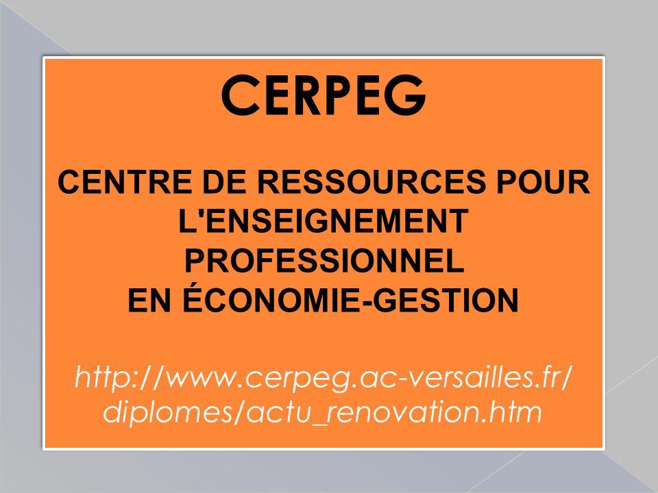 CERPEG CENTRE DE RESSOURCES POUR L ENSEIGNEMENT PROFESSIONNEL EN ÉCONOMIE-GESTION http://www.cerpeg.ac-versailles.fr/ diplomes/actu_renovation.htm CERPEG CENTRE DE RESSOURCES POUR L ENSEIGNEMENT PROFESSIONNEL EN ÉCONOMIE-GESTION http://www.cerpeg.ac-versailles.fr/ diplomes/actu_renovation.htm