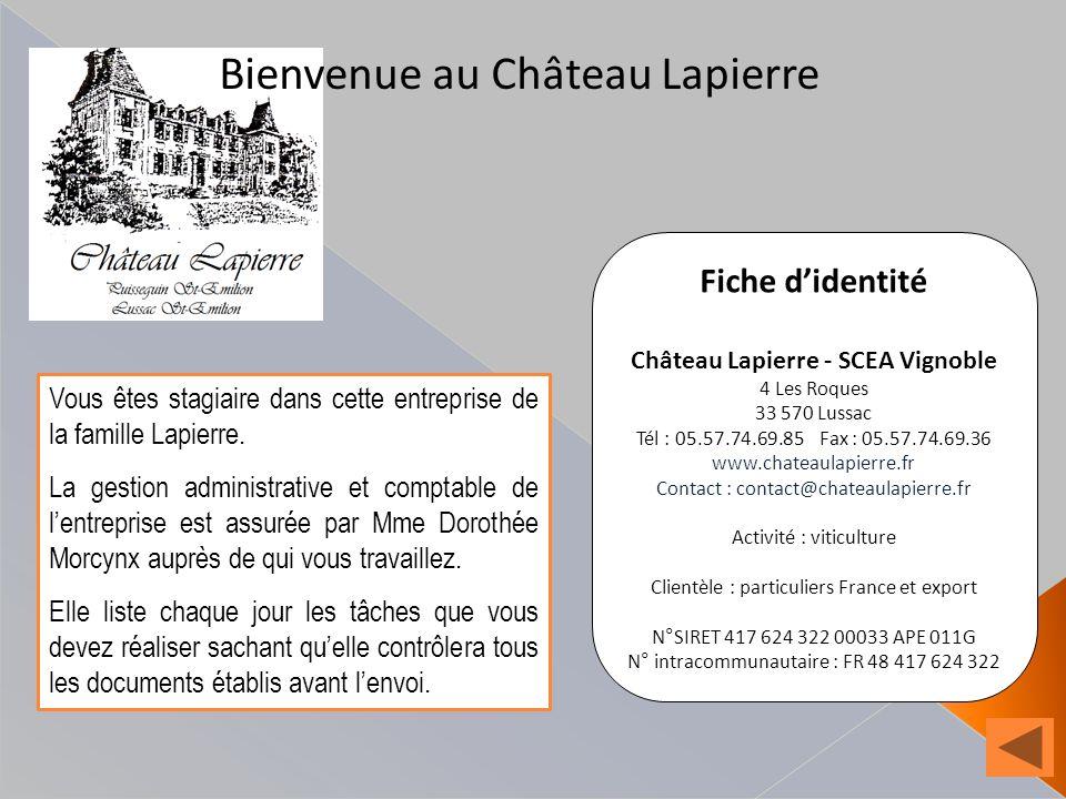 Bienvenue au Château Lapierre Fiche didentité Château Lapierre - SCEA Vignoble 4 Les Roques 33 570 Lussac Tél : 05.57.74.69.85 Fax : 05.57.74.69.36 www.chateaulapierre.fr Contact : contact@chateaulapierre.fr Activité : viticulture Clientèle : particuliers France et export N°SIRET 417 624 322 00033 APE 011G N° intracommunautaire : FR 48 417 624 322 Vous êtes stagiaire dans cette entreprise de la famille Lapierre.