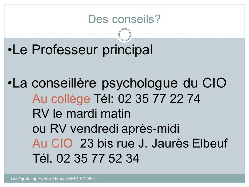 Collège Jacques-Emile Blanche/EP/15/11/2011 Des conseils? Le Professeur principal La conseillère psychologue du CIO Au collège Tél: 02 35 77 22 74 RV