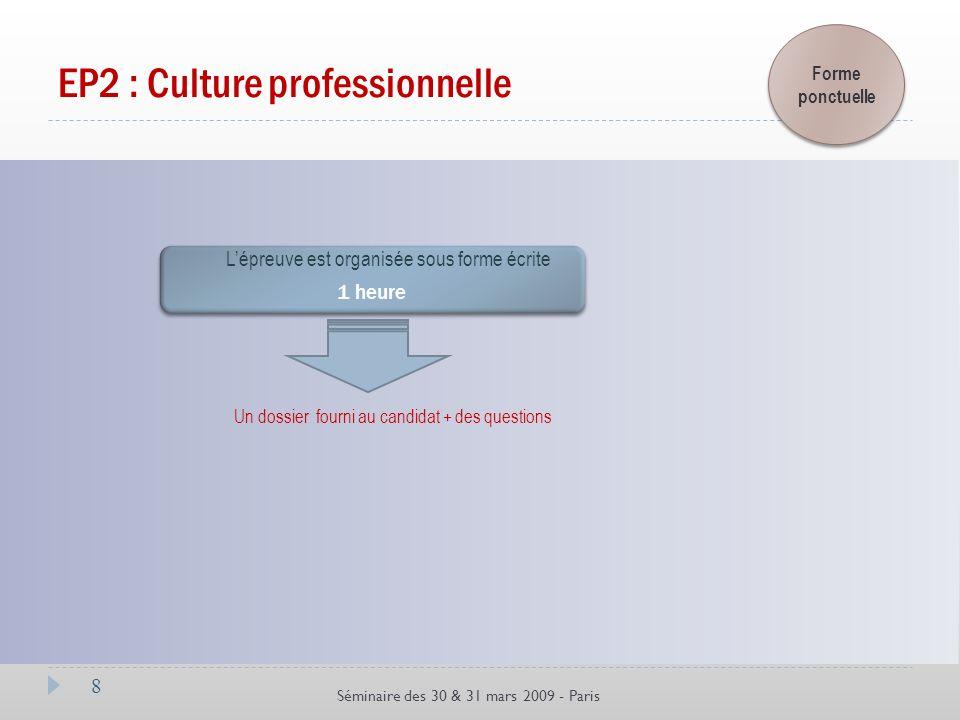8 Séminaire des 30 & 31 mars 2009 - Paris EP2 : Culture professionnelle Un dossier fourni au candidat + des questions 1 heure 1 heure Forme ponctuelle