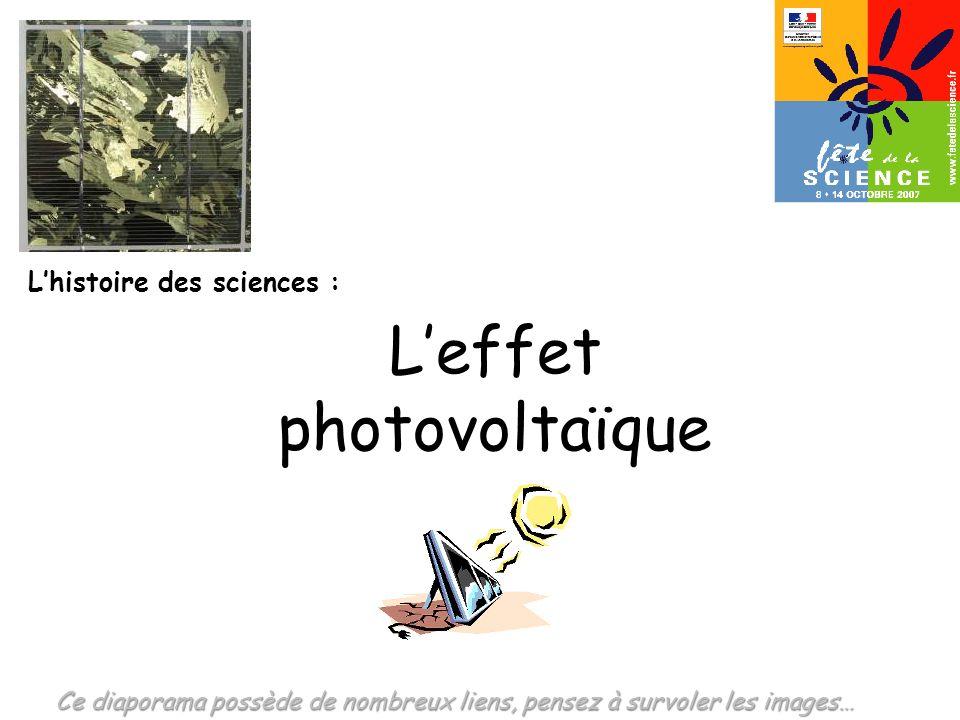 Lhistoire des sciences : Leffet photovoltaïque Ce diaporama possède de nombreux liens, pensez à survoler les images…