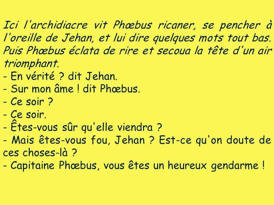 Ici l'archidiacre vit Phœbus ricaner, se pencher à l'oreille de Jehan, et lui dire quelques mots tout bas. Puis Phœbus éclata de rire et secoua la têt