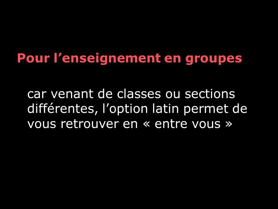 Pour lenseignement en groupes car venant de classes ou sections différentes, loption latin permet de vous retrouver en « entre vous »