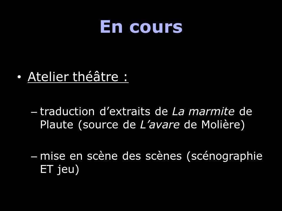En cours Atelier théâtre : – traduction dextraits de La marmite de Plaute (source de Lavare de Molière) – mise en scène des scènes (scénographie ET je