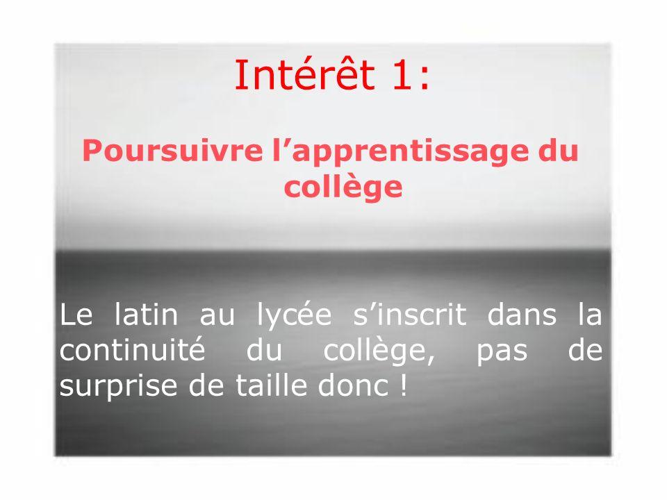 Intérêt 1: Poursuivre lapprentissage du collège Le latin au lycée sinscrit dans la continuité du collège, pas de surprise de taille donc !