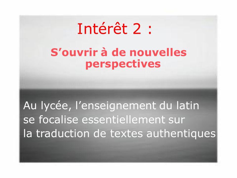 Intérêt 2 : Souvrir à de nouvelles perspectives Au lycée, lenseignement du latin se focalise essentiellement sur la traduction de textes authentiques