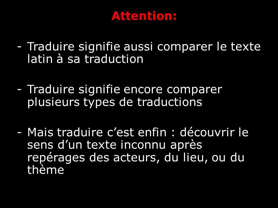 Attention: -Traduire signifie aussi comparer le texte latin à sa traduction -Traduire signifie encore comparer plusieurs types de traductions -Mais tr