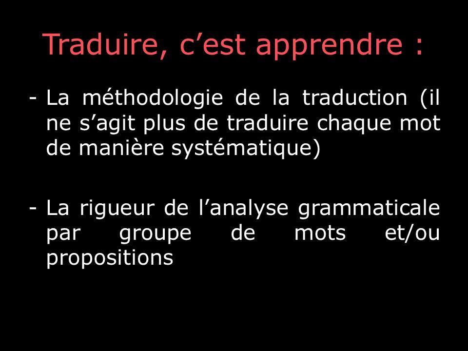 Traduire, cest apprendre : -La méthodologie de la traduction (il ne sagit plus de traduire chaque mot de manière systématique) -La rigueur de lanalyse