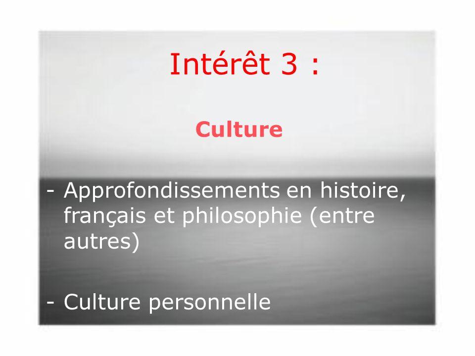 Intérêt 3 : Culture -Approfondissements en histoire, français et philosophie (entre autres) -Culture personnelle