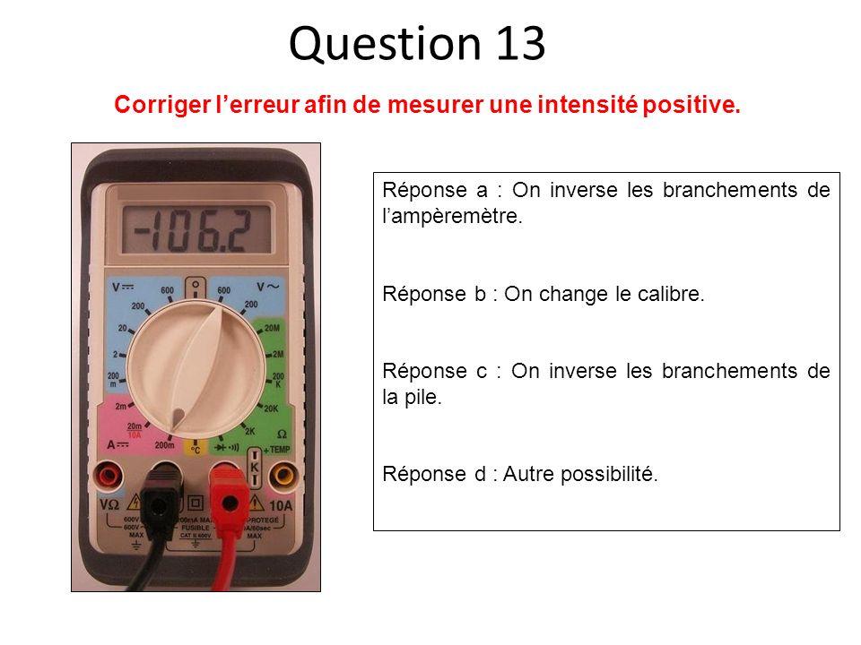 Réponse a : On inverse les branchements de lampèremètre. Réponse b : On change le calibre. Réponse c : On inverse les branchements de la pile. Réponse