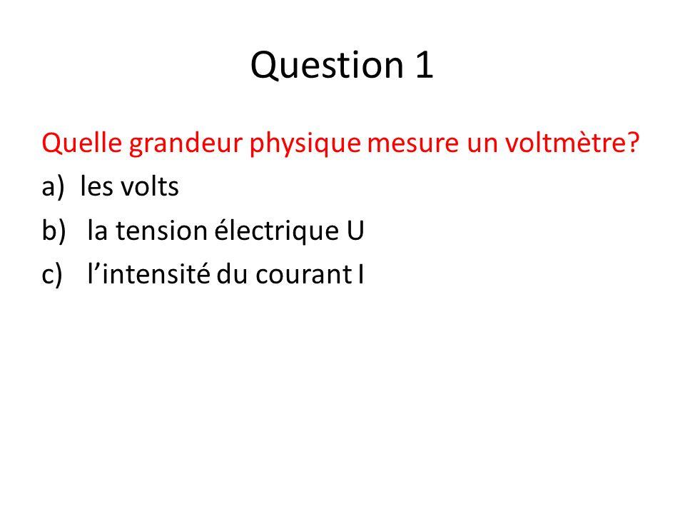 Question 1 Quelle grandeur physique mesure un voltmètre? a)les volts b) la tension électrique U c) lintensité du courant I