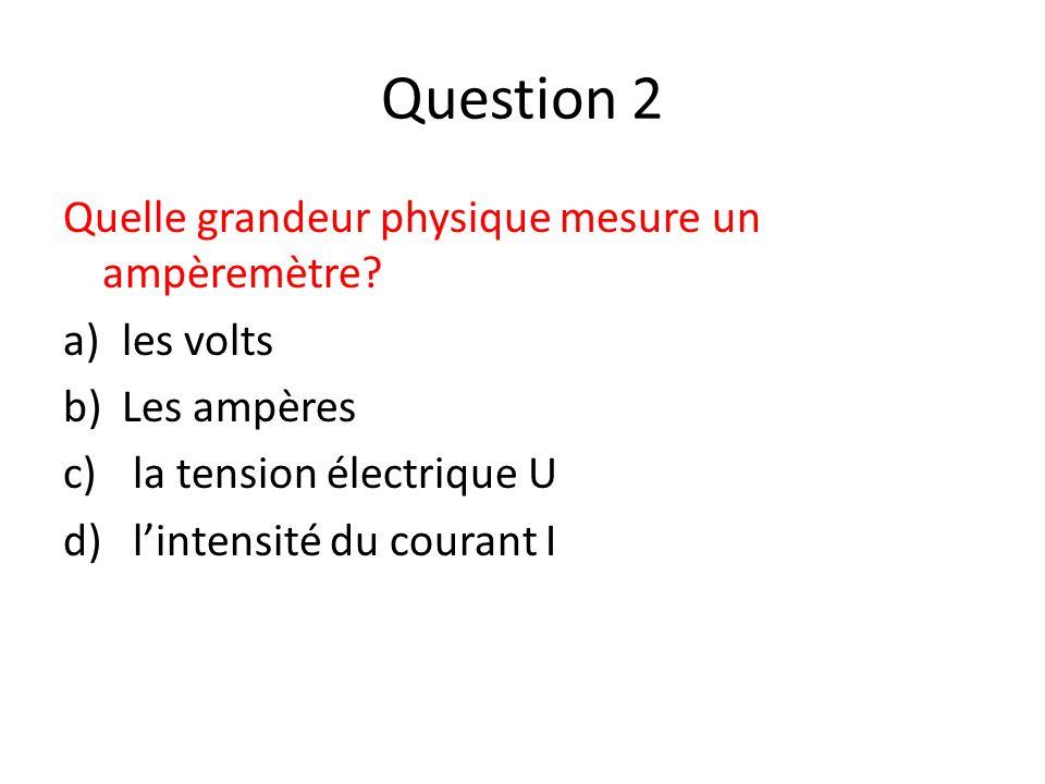 Question 2 Quelle grandeur physique mesure un ampèremètre? a)les volts b)Les ampères c) la tension électrique U d) lintensité du courant I