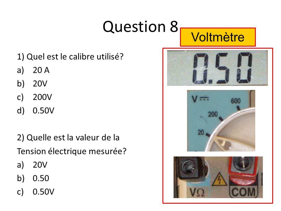 Question 8 1) Quel est le calibre utilisé? a)20 A b)20V c)200V d)0.50V 2) Quelle est la valeur de la Tension électrique mesurée? a)20V b)0.50 c)0.50V