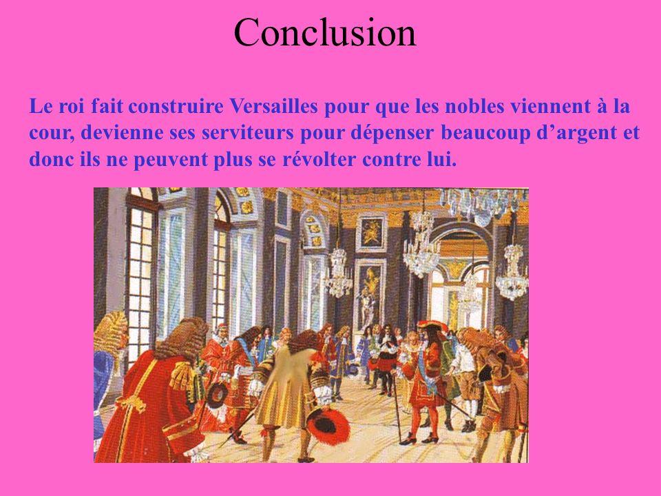 Conclusion Le roi fait construire Versailles pour que les nobles viennent à la cour, devienne ses serviteurs pour dépenser beaucoup dargent et donc ils ne peuvent plus se révolter contre lui.