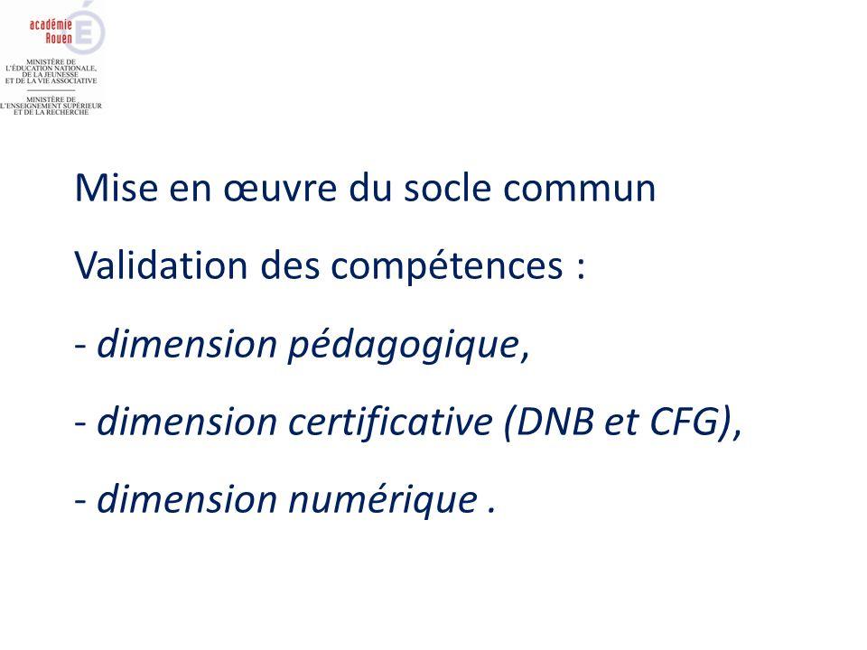 Mise en œuvre du socle commun Validation des compétences : - dimension pédagogique, - dimension certificative (DNB et CFG), - dimension numérique.