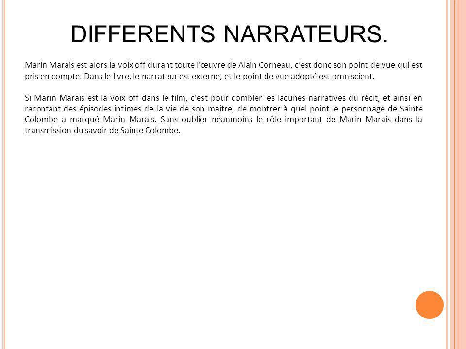 Marin Marais est alors la voix off durant toute l'œuvre de Alain Corneau, cest donc son point de vue qui est pris en compte. Dans le livre, le narrate