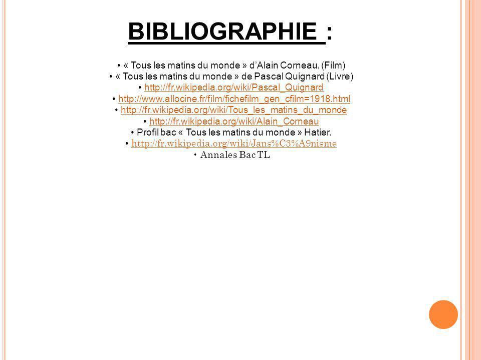 BIBLIOGRAPHIE : « Tous les matins du monde » dAlain Corneau. (Film) « Tous les matins du monde » de Pascal Quignard (Livre) http://fr.wikipedia.org/wi