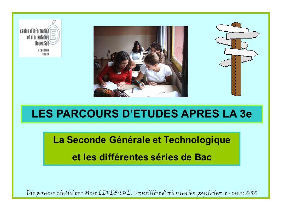 LES PARCOURS DETUDES APRES LA 3e La Seconde Générale et Technologique et les différentes séries de Bac Diaporama réalisé par Mme LEVESQUE, Conseillère