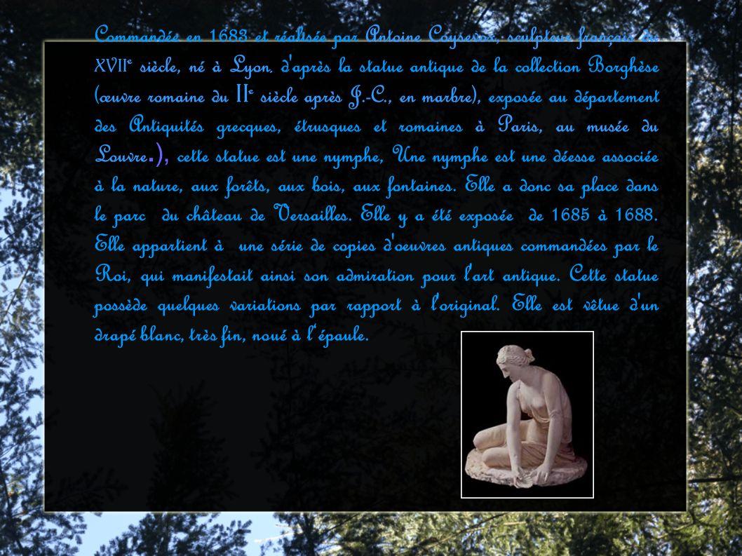 Commandée en 1683 et réalisée par Antoine Coysevox, sculpteur français du XVII e siècle, né à Lyon, d après la statue antique de la collection Borghèse (œuvre romaine du II e siècle après J.-C., en marbre), exposée au département des Antiquités grecques, étrusques et romaines à Paris, au musée du Louvre.), cette statue est une nymphe, Une nymphe est une déesse associée à la nature, aux forêts, aux bois, aux fontaines.