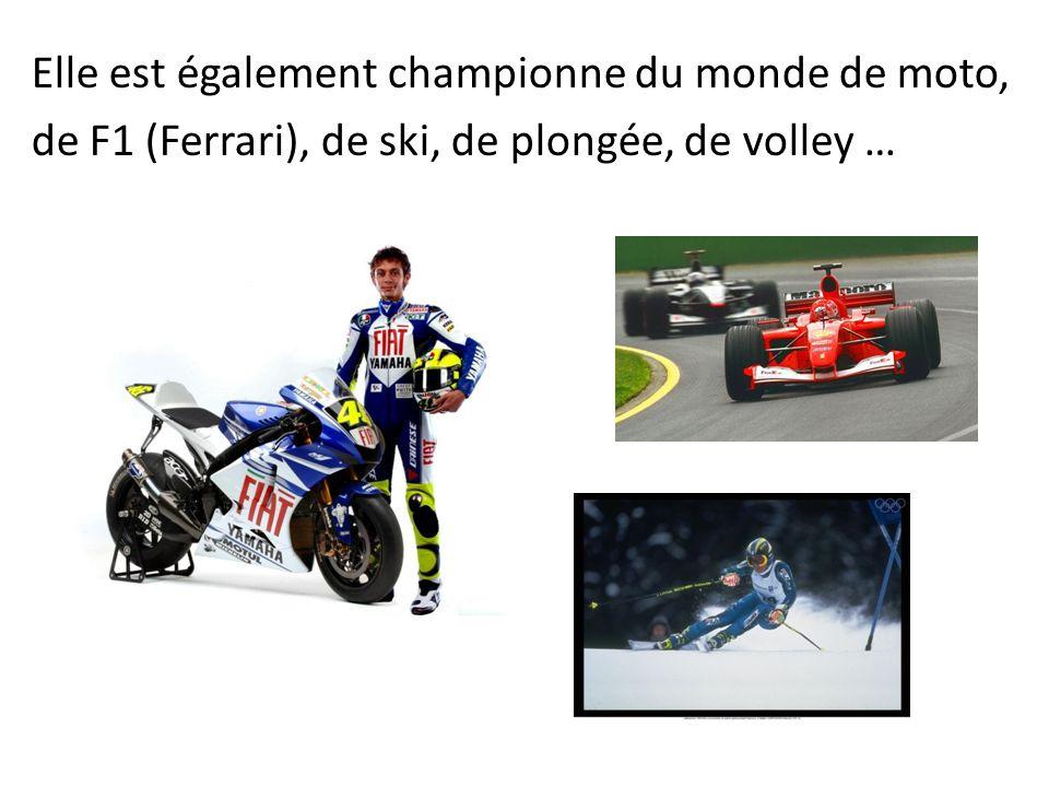 Elle est également championne du monde de moto, de F1 (Ferrari), de ski, de plongée, de volley …