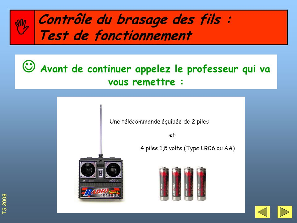Contrôle du brasage des fils : Test de fonctionnement Avant de continuer appelez le professeur qui va vous remettre : Une télécommande équipée de 2 pi