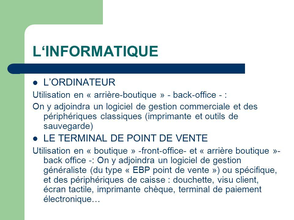 LINFORMATIQUE LORDINATEUR Utilisation en « arrière-boutique » - back-office - : On y adjoindra un logiciel de gestion commerciale et des périphériques