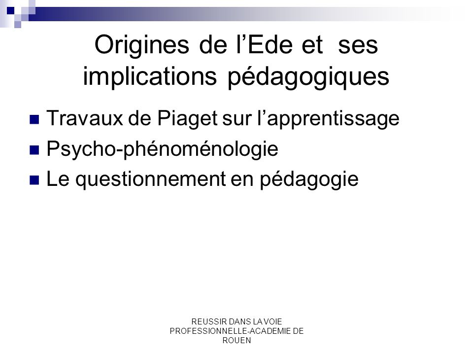 REUSSIR DANS LA VOIE PROFESSIONNELLE-ACADEMIE DE ROUEN Origines de lEde et ses implications pédagogiques Travaux de Piaget sur lapprentissage Psycho-p