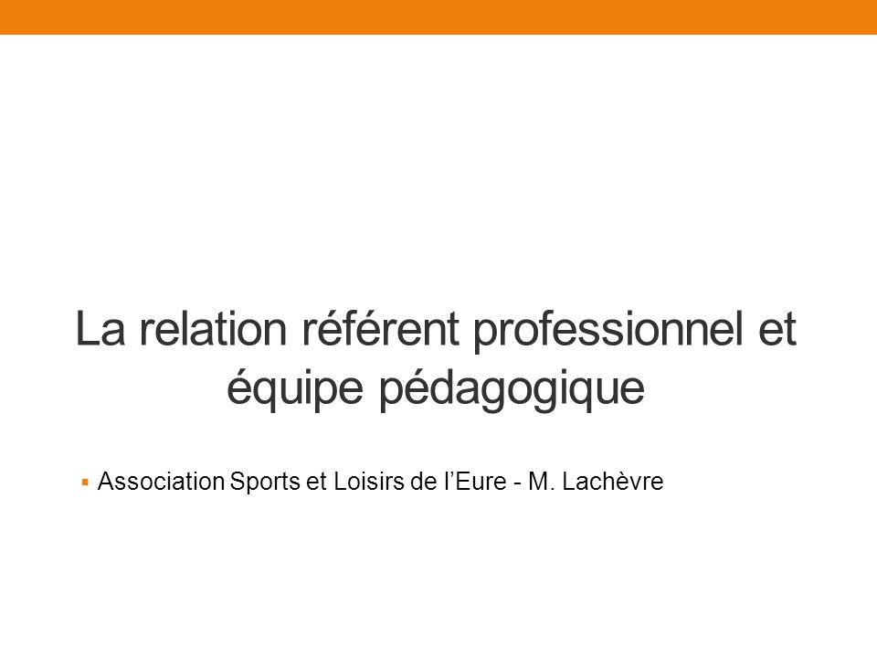 La relation référent professionnel et équipe pédagogique Association Sports et Loisirs de lEure - M.