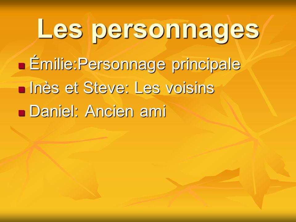 Les personnages Émilie:Personnage principale Émilie:Personnage principale Inès et Steve: Les voisins Inès et Steve: Les voisins Daniel: Ancien ami Dan