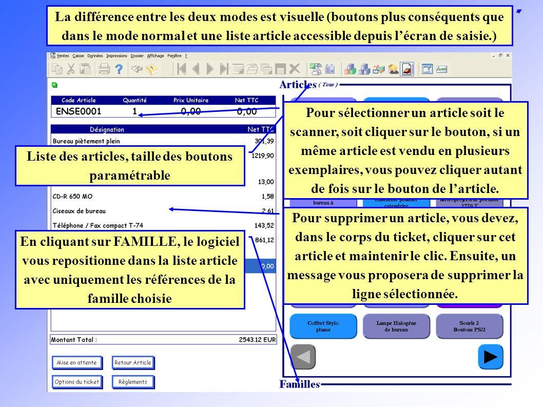 La différence entre les deux modes est visuelle (boutons plus conséquents que dans le mode normal et une liste article accessible depuis lécran de saisie.) Liste des articles, taille des boutons paramétrable En cliquant sur FAMILLE, le logiciel vous repositionne dans la liste article avec uniquement les références de la famille choisie Pour sélectionner un article soit le scanner, soit cliquer sur le bouton, si un même article est vendu en plusieurs exemplaires, vous pouvez cliquer autant de fois sur le bouton de larticle.