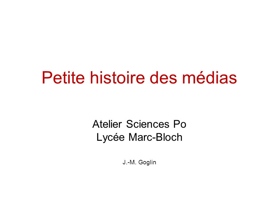 Petite histoire des médias Atelier Sciences Po Lycée Marc-Bloch J.-M. Goglin