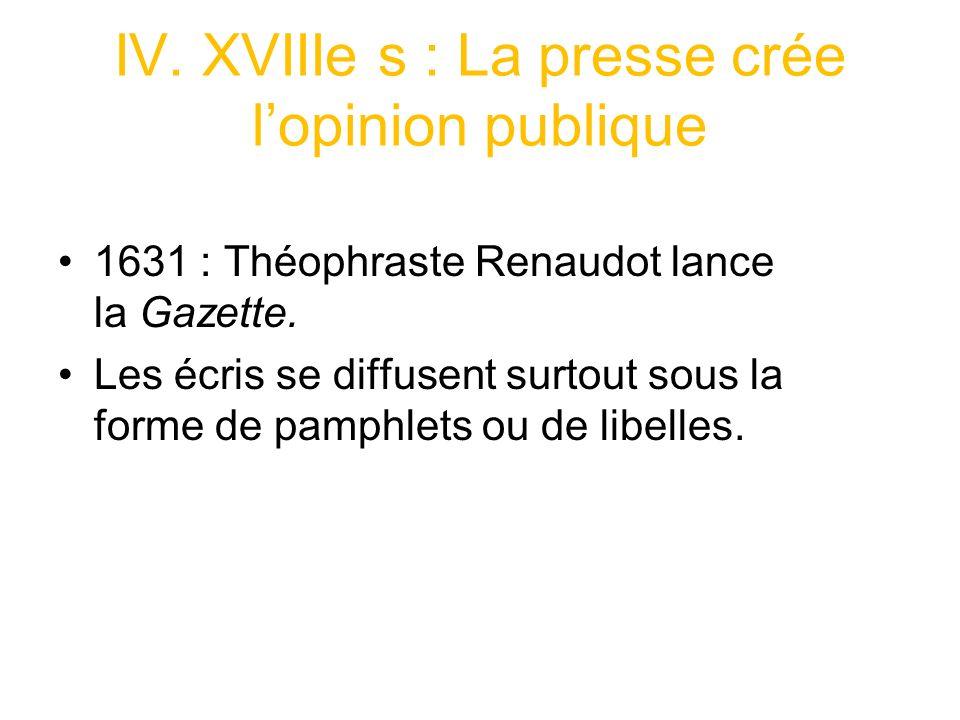 IV.XVIIIe s : La presse crée lopinion publique 1631 : Théophraste Renaudot lance la Gazette.