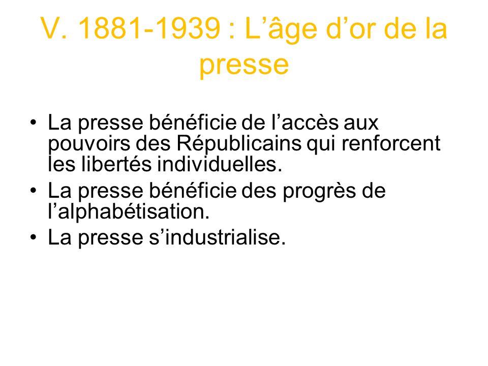 V. 1881-1939 : Lâge dor de la presse La presse bénéficie de laccès aux pouvoirs des Républicains qui renforcent les libertés individuelles. La presse