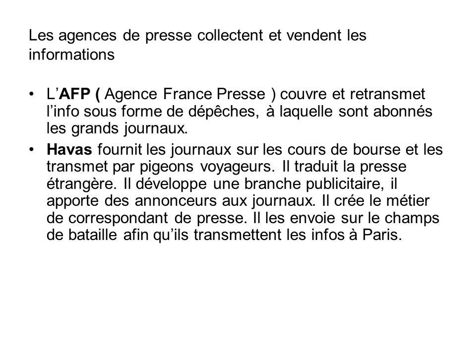 Les agences de presse collectent et vendent les informations LAFP ( Agence France Presse ) couvre et retransmet linfo sous forme de dépêches, à laquelle sont abonnés les grands journaux.