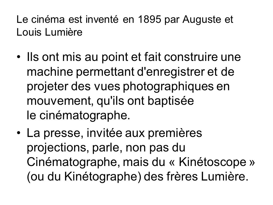Le cinéma est inventé en 1895 par Auguste et Louis Lumière Ils ont mis au point et fait construire une machine permettant d enregistrer et de projeter des vues photographiques en mouvement, qu ils ont baptisée le cinématographe.