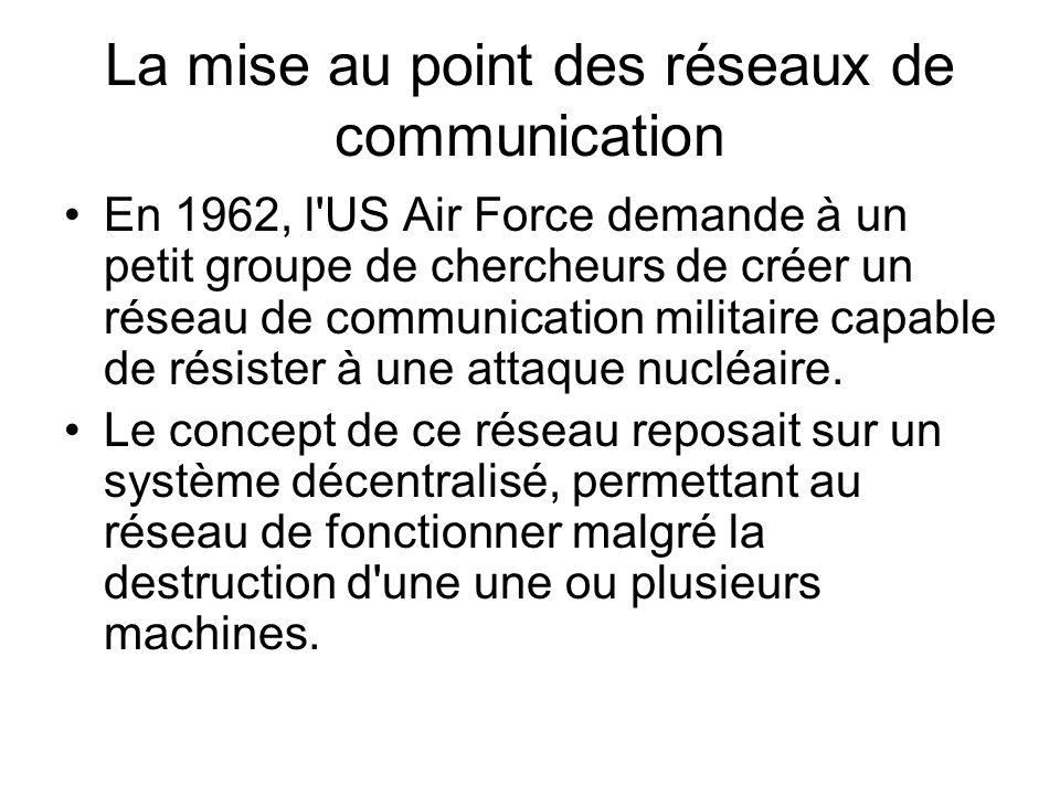 La mise au point des réseaux de communication En 1962, l US Air Force demande à un petit groupe de chercheurs de créer un réseau de communication militaire capable de résister à une attaque nucléaire.