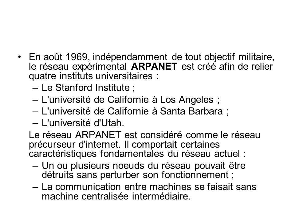 En août 1969, indépendamment de tout objectif militaire, le réseau expérimental ARPANET est créé afin de relier quatre instituts universitaires : –Le Stanford Institute ; –L université de Californie à Los Angeles ; –L université de Californie à Santa Barbara ; –L université d Utah.