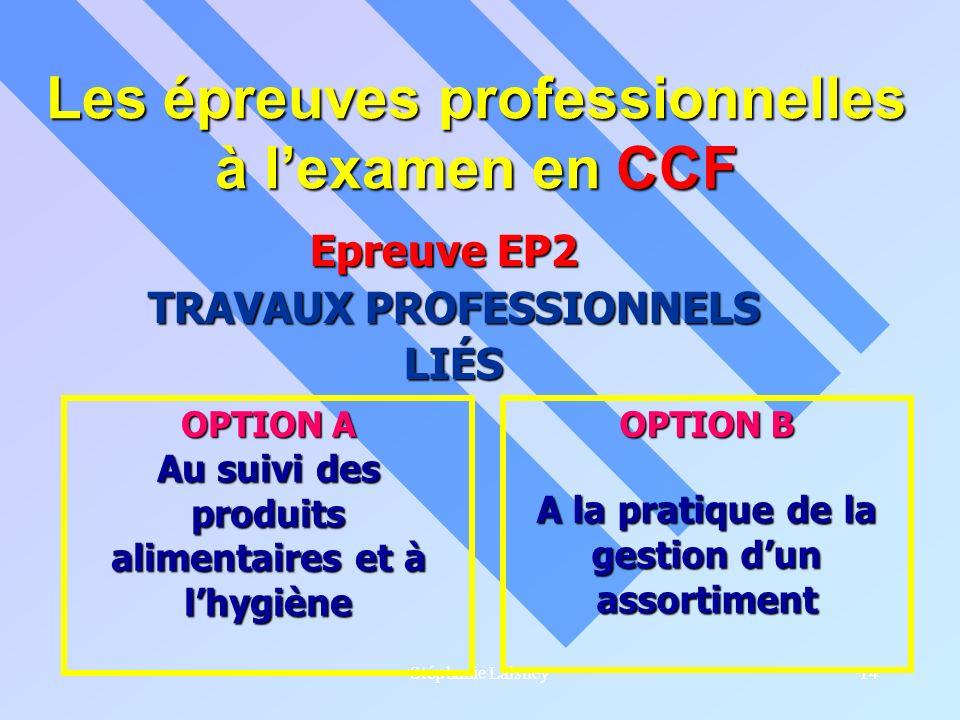 Stéphanie Laisney14 Les épreuves professionnelles à lexamen en CCF Epreuve EP2 Epreuve EP2 TRAVAUX PROFESSIONNELS LIÉS OPTION A Au suivi des produits