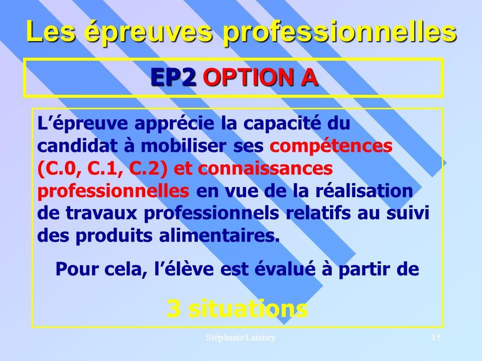 Stéphanie Laisney15 Les épreuves professionnelles EP2 OPTION A Lépreuve apprécie la capacité du candidat à mobiliser ses compétences (C.0, C.1, C.2) e