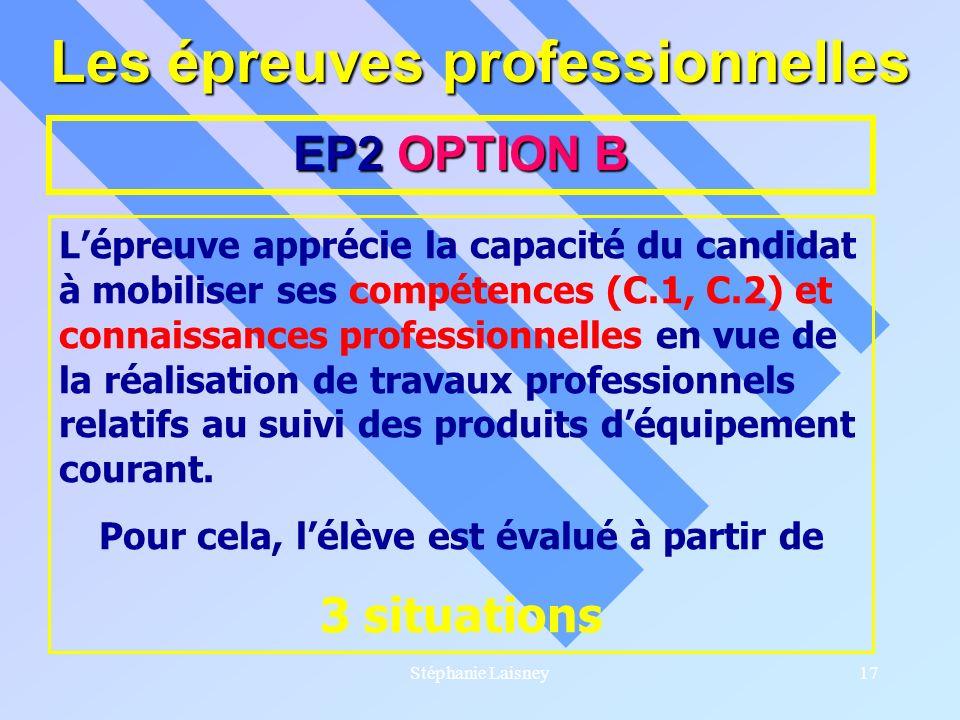 Stéphanie Laisney17 Les épreuves professionnelles EP2 OPTION B Lépreuve apprécie la capacité du candidat à mobiliser ses compétences (C.1, C.2) et con
