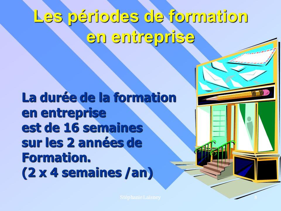 Stéphanie Laisney8 Les périodes de formation en entreprise La durée de la formation en entreprise est de 16 semaines sur les 2 années de Formation. (2
