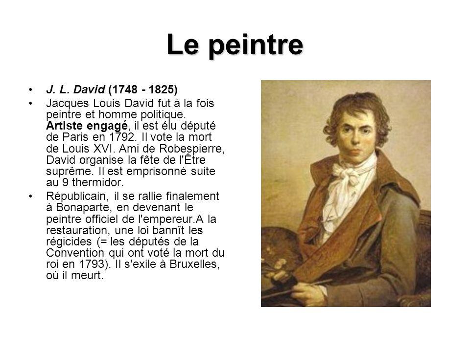 Le peintre J. L. David (1748 - 1825) Jacques Louis David fut à la fois peintre et homme politique. Artiste engagé, il est élu député de Paris en 1792.