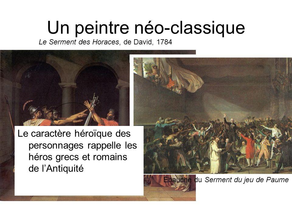 Un peintre néo-classique Le Serment des Horaces, de David, 1784 Ébauche du Serment du jeu de Paume Le caractère héroïque des personnages rappelle les