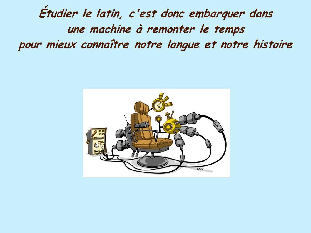 Étudier le latin, c'est donc embarquer dans une machine à remonter le temps pour mieux connaître notre langue et notre histoire
